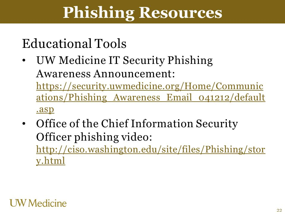 Educational Tools UW Medicine IT Security Phishing Awareness Announcement: https://security.uwmedicine.org/Home/Communic ations/Phishing_Awareness_Email_041212/default.asp https://security.uwmedicine.org/Home/Communic ations/Phishing_Awareness_Email_041212/default.asp Office of the Chief Information Security Officer phishing video: http://ciso.washington.edu/site/files/Phishing/stor y.html http://ciso.washington.edu/site/files/Phishing/stor y.html Phishing Resources 22