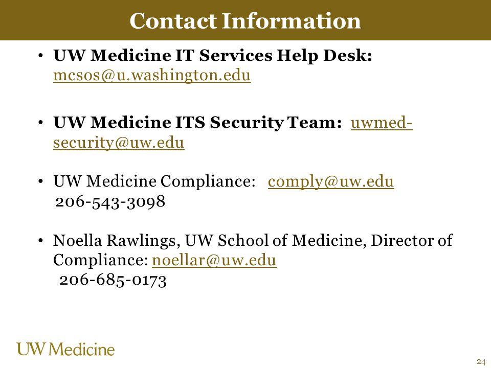UW Medicine IT Services Help Desk: mcsos@u.washington.edu mcsos@u.washington.edu UW Medicine ITS Security Team: uwmed- security@uw.eduuwmed- security@uw.edu UW Medicine Compliance: comply@uw.educomply@uw.edu 206-543-3098 Noella Rawlings, UW School of Medicine, Director of Compliance: noellar@uw.edunoellar@uw.edu 206-685-0173 Contact Information 24