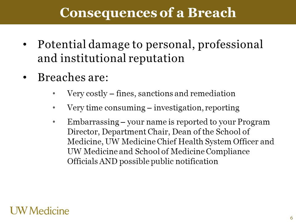 Potential damage to personal, professional and institutional reputation Breaches are: Very costly – fines, sanctions and remediation Very time consuming – investigation, reporting Embarrassing – your name is reported to your Program Director, Department Chair, Dean of the School of Medicine, UW Medicine Chief Health System Officer and UW Medicine and School of Medicine Compliance Officials AND possible public notification Consequences of a Breach 6