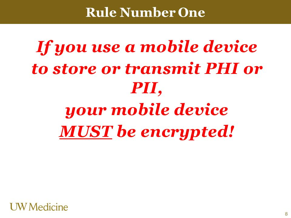 If you use a mobile device to store or transmit PHI or PII, your mobile device MUST be encrypted.