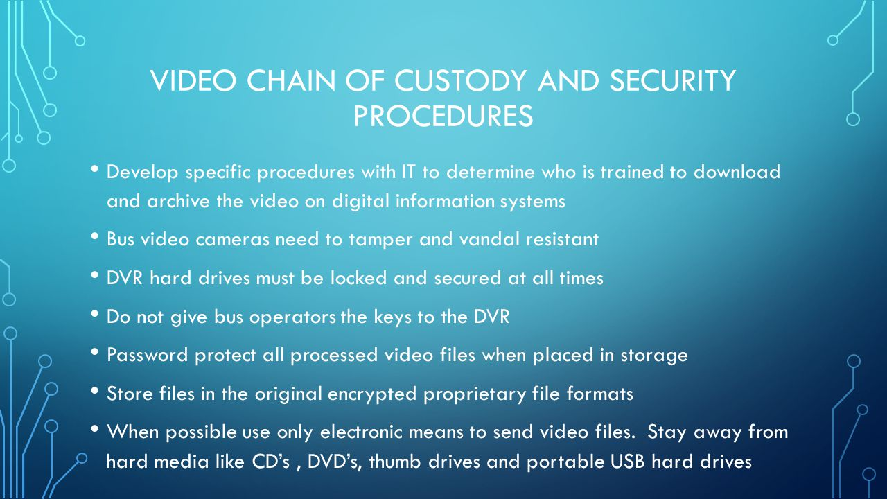 VIDEO CHAIN OF CUSTODY AND SECURITY PROCEDURES Develop specific procedures with IT to determine who is trained to download and archive the video on di