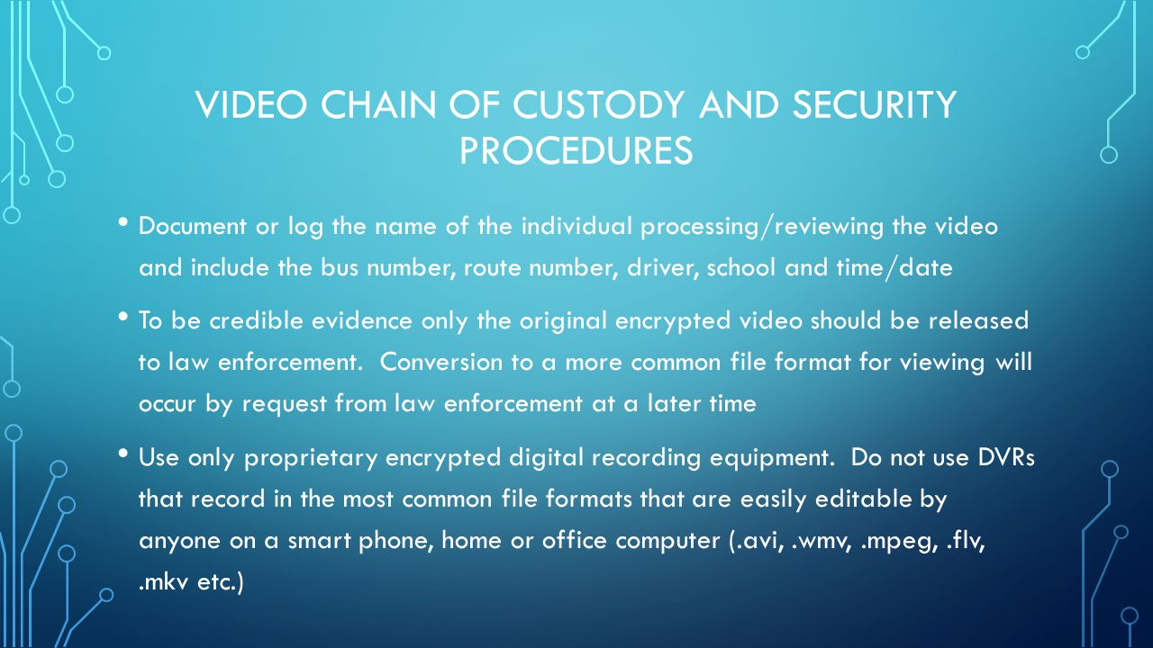 VIDEO CHAIN OF CUSTODY AND SECURITY PROCEDURES Document or log the name of the individual processing/reviewing the video and include the bus number, r