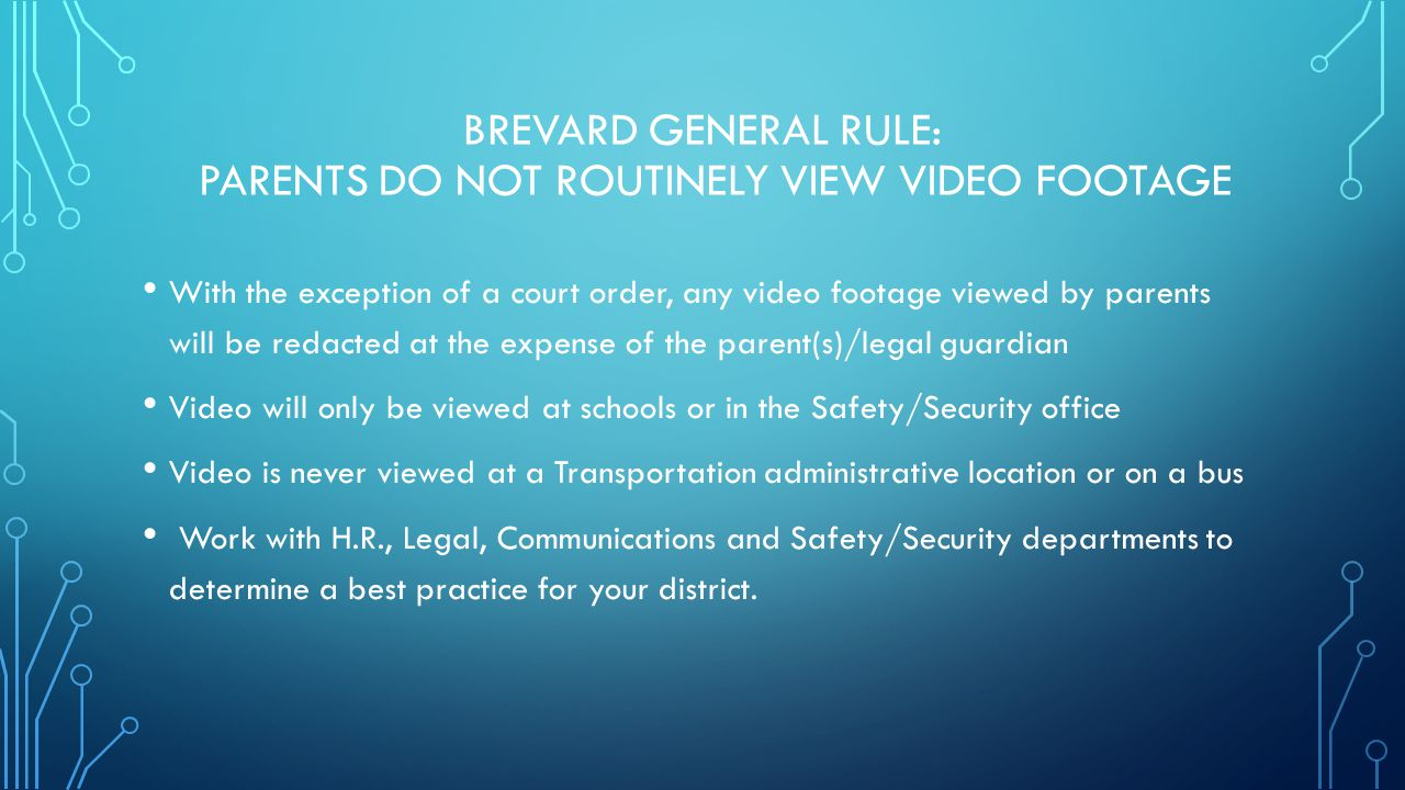 BREVARD GENERAL RULE: PARENTS DO NOT ROUTINELY VIEW VIDEO FOOTAGE With the exception of a court order, any video footage viewed by parents will be red