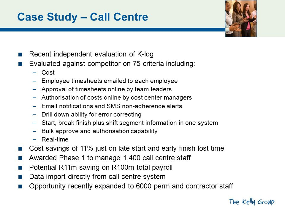 Case Study – Call Centre Recent independent evaluation of K-log Evaluated against competitor on 75 criteria including: –Cost –Employee timesheets emailed to each employee –Approval of timesheets online by team leaders –Authorisation of costs online by cost center managers –Email notifications and SMS non-adherence alerts –Drill down ability for error correcting –Start, break finish plus shift segment information in one system –Bulk approve and authorisation capability –Real-time Cost savings of 11% just on late start and early finish lost time Awarded Phase 1 to manage 1,400 call centre staff Potential R11m saving on R100m total payroll Data import directly from call centre system Opportunity recently expanded to 6000 perm and contractor staff