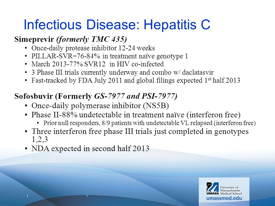 | | Infectious Disease: Hepatitis C Simeprevir (formerly TMC 435) Once-daily protease inhibitor 12-24 weeks PILLAR-SVR=76-84% in treatment naïve genotype 1 March 2013-77% SVR12 in HIV co-infected 3 Phase III trials currently underway and combo w/ daclatasvir Fast-tracked by FDA July 2011 and global filings expected 1 st half 2013 Sofosbuvir (Formerly GS-7977 and PSI-7977) Once-daily polymerase inhibitor (NS5B) Phase II-88% undetectable in treatment naïve (interferon free) Prior null responders, 8/9 patients with undetectable VL relapsed (interferon free) Three interferon free phase III trials just completed in genotypes 1,2,3 NDA expected in second half 2013