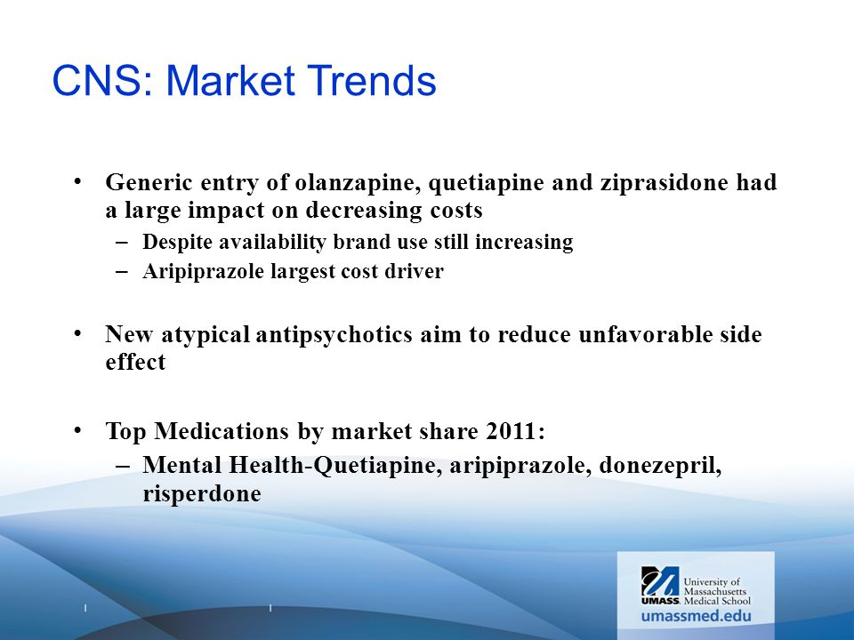 | | CNS: Market Trends Generic entry of olanzapine, quetiapine and ziprasidone had a large impact on decreasing costs –Despite availability brand use still increasing –Aripiprazole largest cost driver New atypical antipsychotics aim to reduce unfavorable side effect Top Medications by market share 2011: –Mental Health-Quetiapine, aripiprazole, donezepril, risperdone