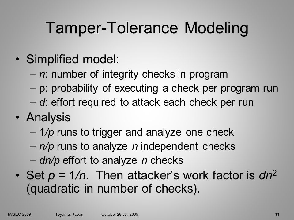 IWSEC 2009 Toyama, Japan October 28-30, 200911 Tamper-Tolerance Modeling Simplified model: –n: number of integrity checks in program –p: probability of executing a check per program run –d: effort required to attack each check per run Analysis –1/p runs to trigger and analyze one check –n/p runs to analyze n independent checks –dn/p effort to analyze n checks Set p = 1/n.