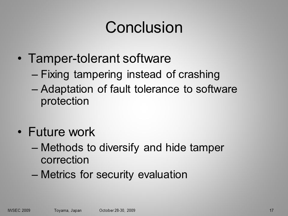IWSEC 2009 Toyama, Japan October 28-30, 200917 Conclusion Tamper-tolerant software –Fixing tampering instead of crashing –Adaptation of fault tolerance to software protection Future work –Methods to diversify and hide tamper correction –Metrics for security evaluation