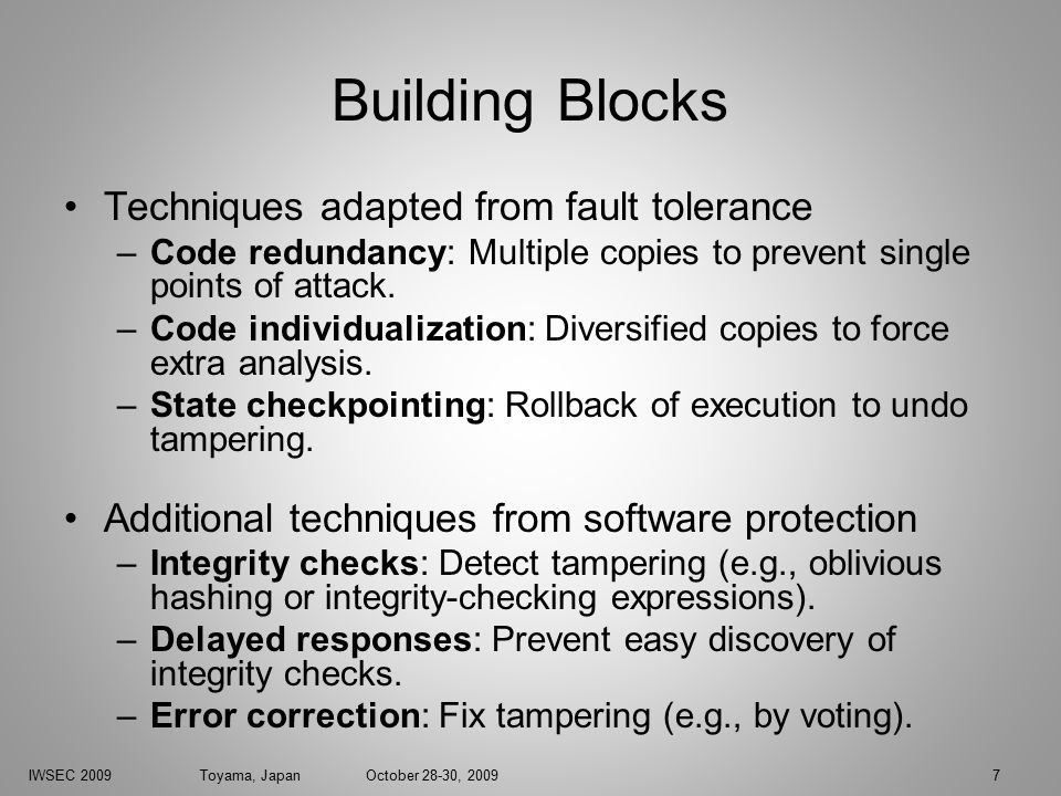 IWSEC 2009 Toyama, Japan October 28-30, 20097 Building Blocks Techniques adapted from fault tolerance –Code redundancy: Multiple copies to prevent single points of attack.