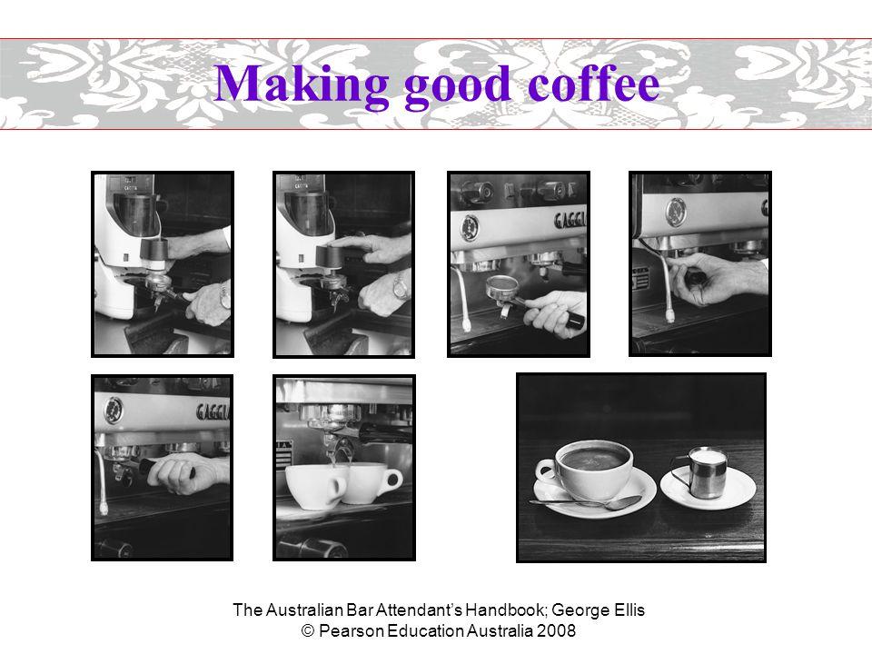 The Australian Bar Attendant's Handbook; George Ellis © Pearson Education Australia 2008 Making good coffee