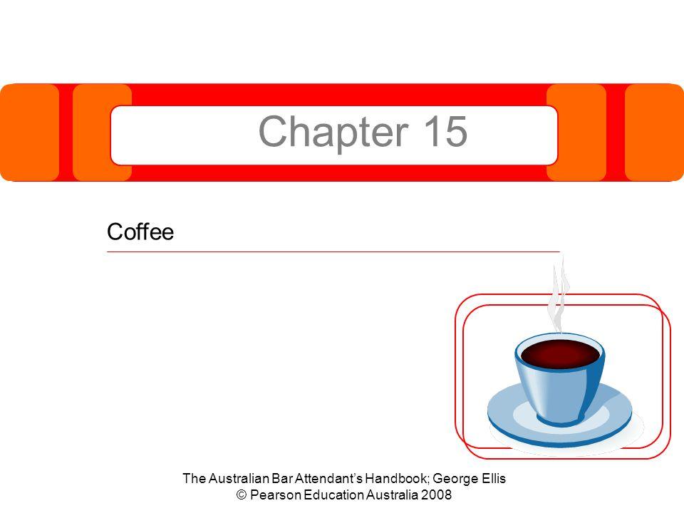 Chapter 15 Coffee The Australian Bar Attendant's Handbook; George Ellis © Pearson Education Australia 2008
