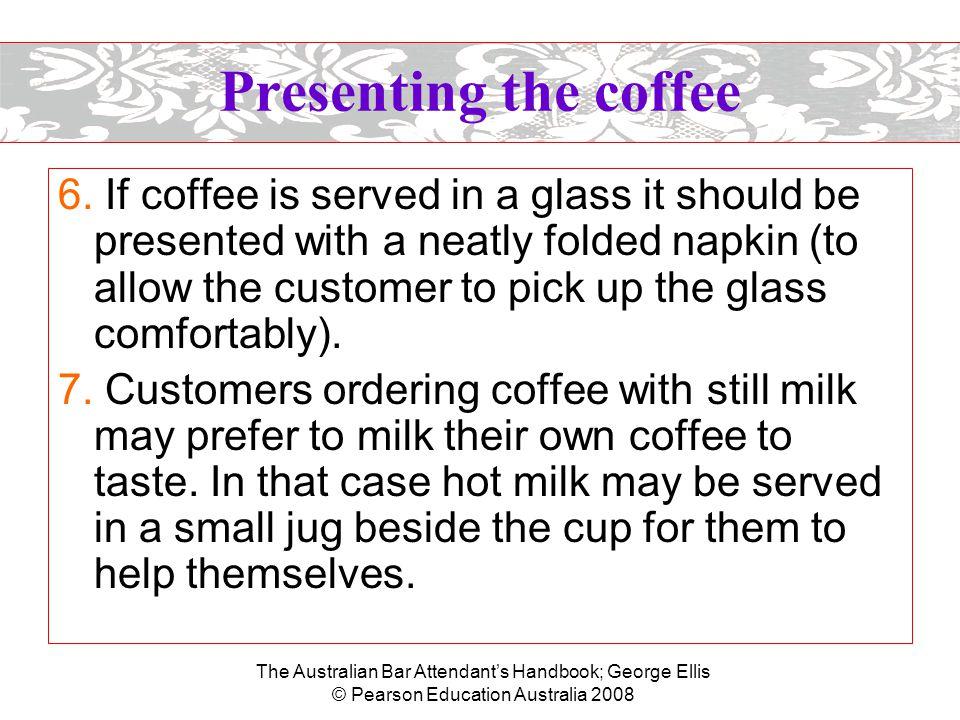 The Australian Bar Attendant's Handbook; George Ellis © Pearson Education Australia 2008 Presenting the coffee 6. If coffee is served in a glass it sh