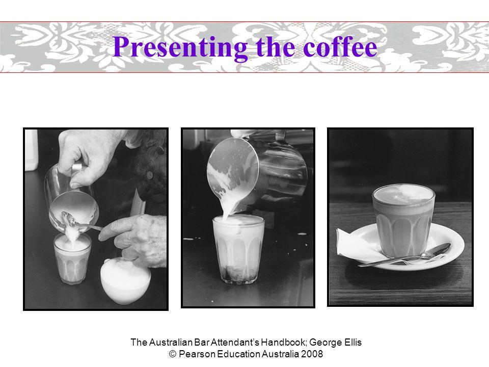 The Australian Bar Attendant's Handbook; George Ellis © Pearson Education Australia 2008 Presenting the coffee