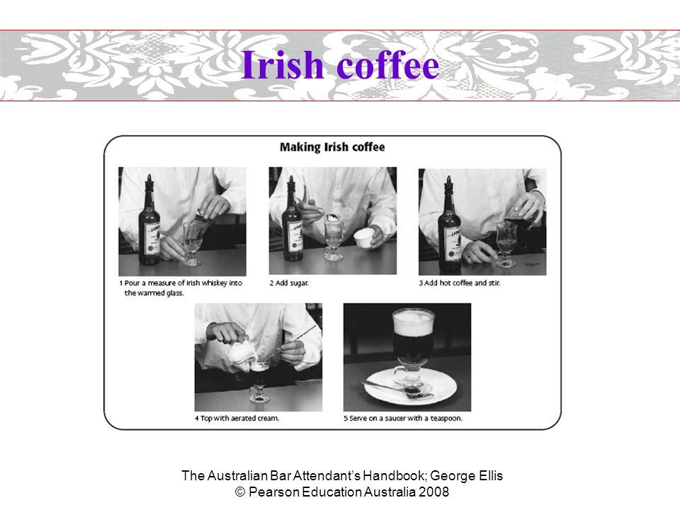 The Australian Bar Attendant's Handbook; George Ellis © Pearson Education Australia 2008 Irish coffee