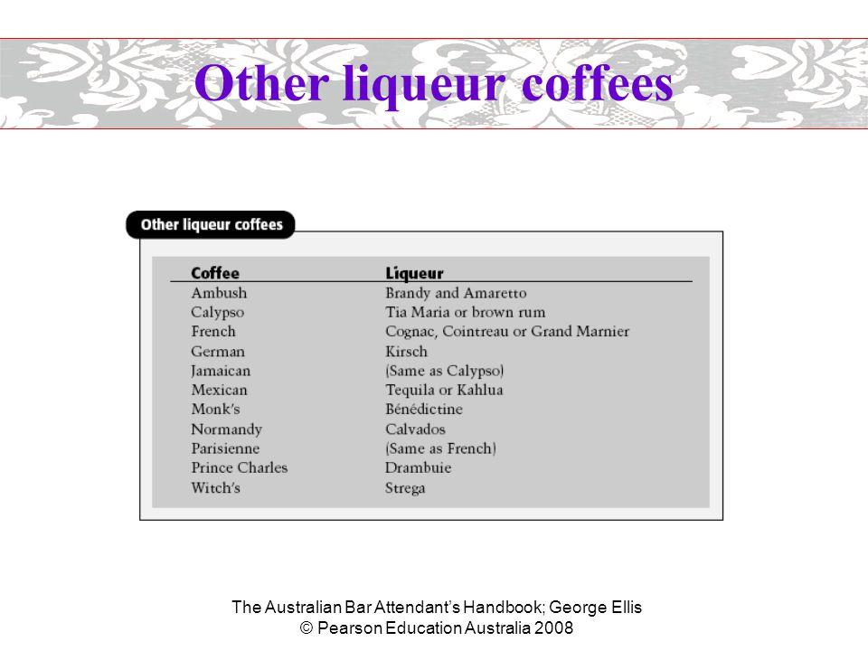 The Australian Bar Attendant's Handbook; George Ellis © Pearson Education Australia 2008 Other liqueur coffees