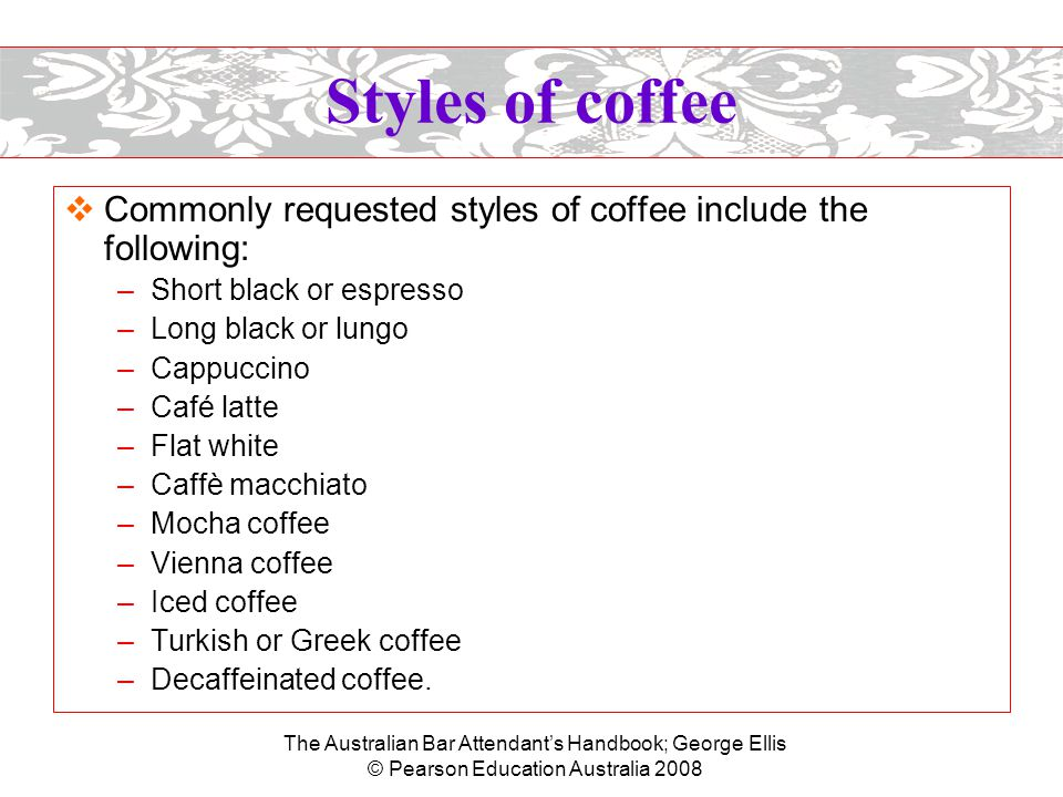 The Australian Bar Attendant's Handbook; George Ellis © Pearson Education Australia 2008 Styles of coffee  Commonly requested styles of coffee include the following: –Short black or espresso –Long black or lungo –Cappuccino –Café latte –Flat white –Caffè macchiato –Mocha coffee –Vienna coffee –Iced coffee –Turkish or Greek coffee –Decaffeinated coffee.