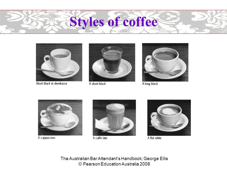 The Australian Bar Attendant's Handbook; George Ellis © Pearson Education Australia 2008 Styles of coffee