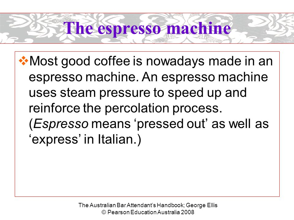 The Australian Bar Attendant's Handbook; George Ellis © Pearson Education Australia 2008 The espresso machine  Most good coffee is nowadays made in an espresso machine.