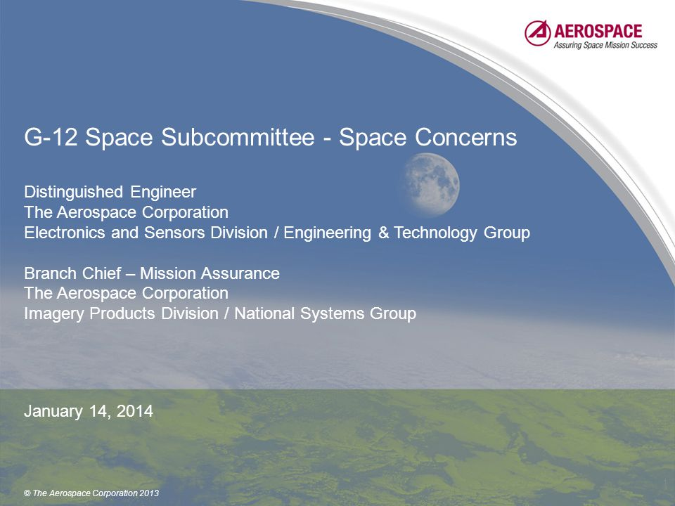 © The Aerospace Corporation 2013 G-12 Space Subcommittee - Space Concerns Distinguished Engineer The Aerospace Corporation Electronics and Sensors Division / Engineering & Technology Group Branch Chief – Mission Assurance The Aerospace Corporation Imagery Products Division / National Systems Group January 14, 2014 1