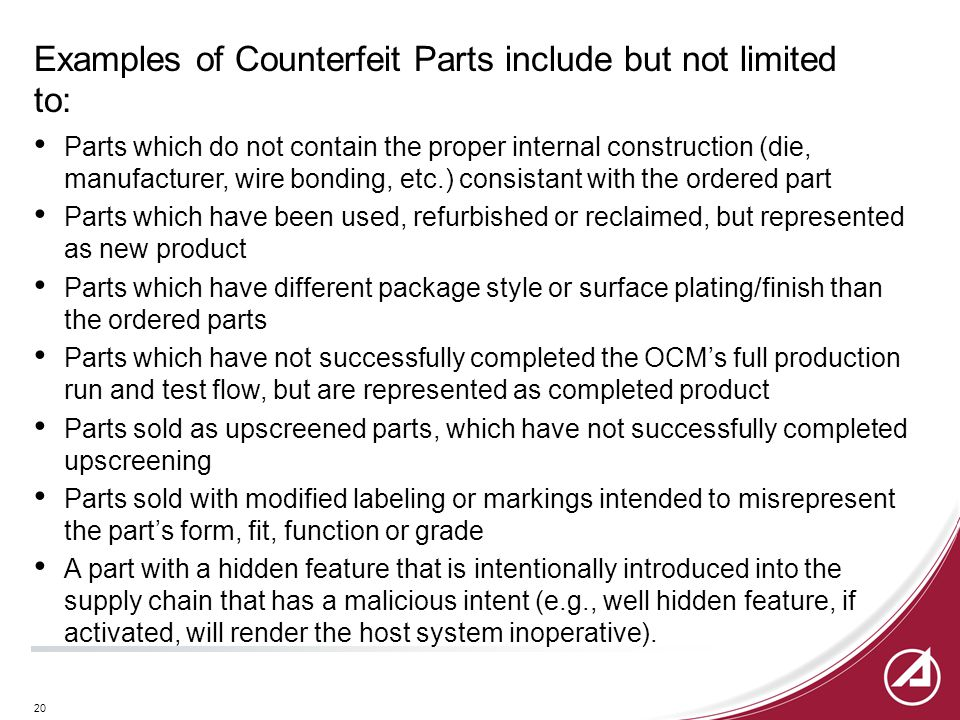 20 Examples of Counterfeit Parts include but not limited to: Parts which do not contain the proper internal construction (die, manufacturer, wire bond