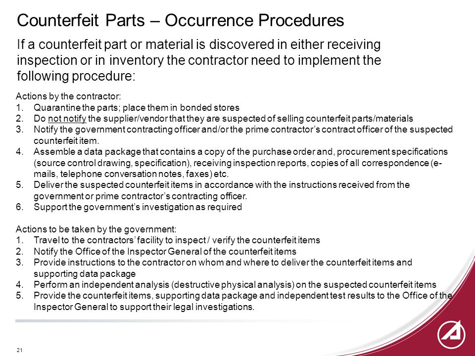 21 Counterfeit Parts – Occurrence Procedures If a counterfeit part or material is discovered in either receiving inspection or in inventory the contractor need to implement the following procedure: Actions by the contractor: 1.Quarantine the parts; place them in bonded stores 2.Do not notify the supplier/vendor that they are suspected of selling counterfeit parts/materials 3.Notify the government contracting officer and/or the prime contractor's contract officer of the suspected counterfeit item.