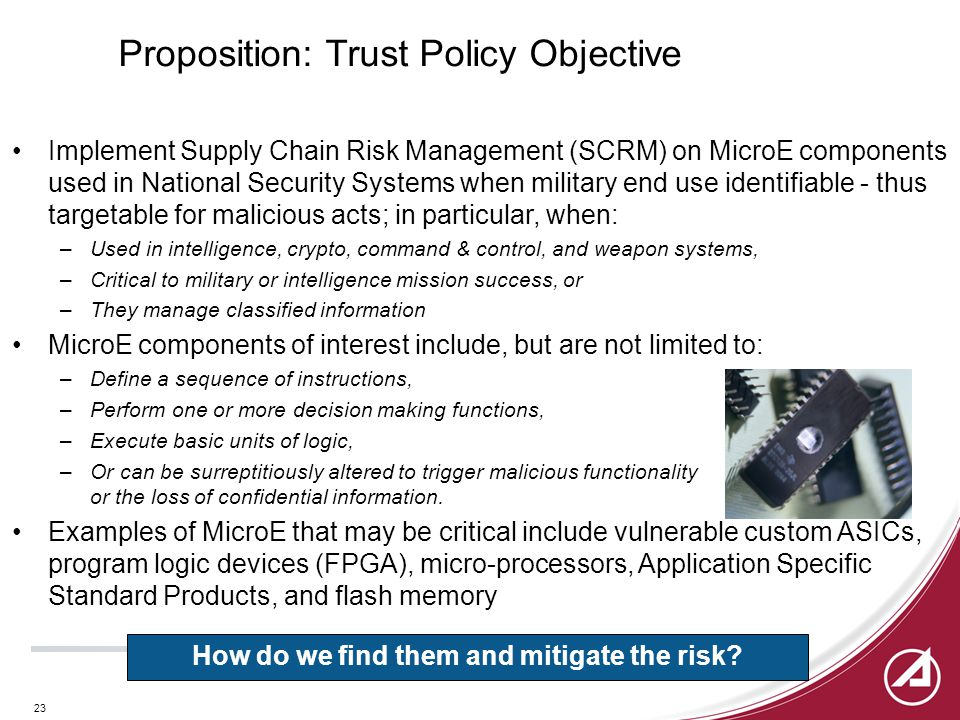 23 Proposition: Trust Policy Objective Implement Supply Chain Risk Management (SCRM) on MicroE components used in National Security Systems when military end use identifiable - thus targetable for malicious acts; in particular, when: –Used in intelligence, crypto, command & control, and weapon systems, –Critical to military or intelligence mission success, or –They manage classified information MicroE components of interest include, but are not limited to: –Define a sequence of instructions, –Perform one or more decision making functions, –Execute basic units of logic, –Or can be surreptitiously altered to trigger malicious functionality or the loss of confidential information.
