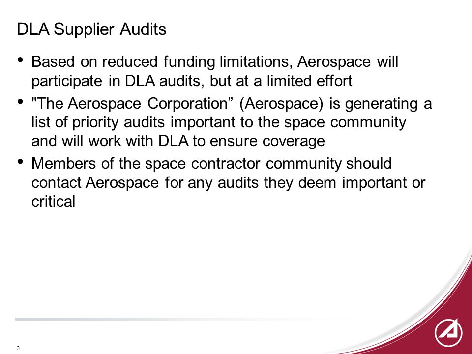 3 DLA Supplier Audits Based on reduced funding limitations, Aerospace will participate in DLA audits, but at a limited effort The Aerospace Corporation (Aerospace) is generating a list of priority audits important to the space community and will work with DLA to ensure coverage Members of the space contractor community should contact Aerospace for any audits they deem important or critical