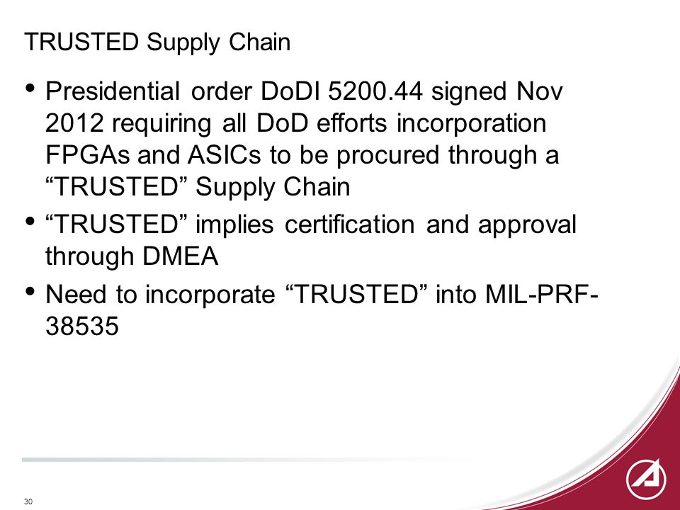 30 TRUSTED Supply Chain Presidential order DoDI 5200.44 signed Nov 2012 requiring all DoD efforts incorporation FPGAs and ASICs to be procured through a TRUSTED Supply Chain TRUSTED implies certification and approval through DMEA Need to incorporate TRUSTED into MIL-PRF- 38535