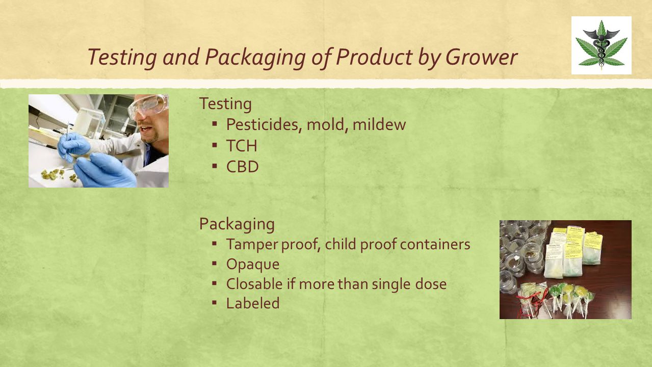 Testing and Packaging of Product by Grower Testing ▪ Pesticides, mold, mildew ▪ TCH ▪ CBD Packaging ▪ Tamper proof, child proof containers ▪ Opaque ▪