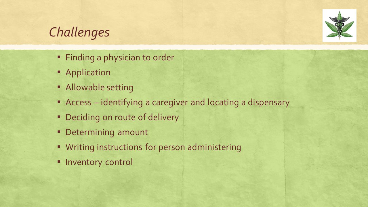 Challenges ▪ Finding a physician to order ▪ Application ▪ Allowable setting ▪ Access – identifying a caregiver and locating a dispensary ▪ Deciding on
