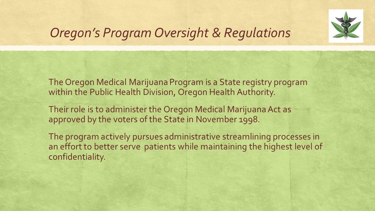 Oregon's Program Oversight & Regulations The Oregon Medical Marijuana Program is a State registry program within the Public Health Division, Oregon He