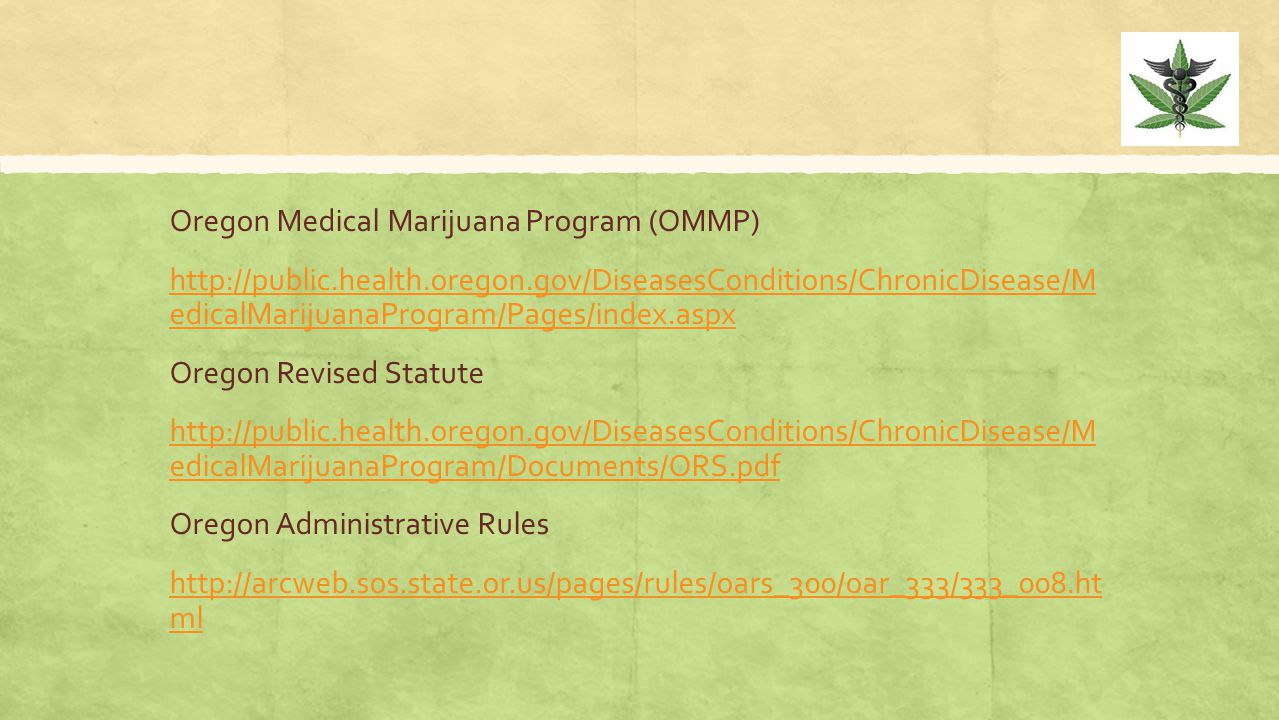 Oregon Medical Marijuana Program (OMMP) http://public.health.oregon.gov/DiseasesConditions/ChronicDisease/M edicalMarijuanaProgram/Pages/index.aspx Oregon Revised Statute http://public.health.oregon.gov/DiseasesConditions/ChronicDisease/M edicalMarijuanaProgram/Documents/ORS.pdf Oregon Administrative Rules http://arcweb.sos.state.or.us/pages/rules/oars_300/oar_333/333_008.ht ml