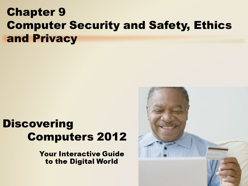 Your Interactive Guide to the Digital World Discovering Computers 2012 Chapter 9 Computer Security and Safety, Ethics and Privacy