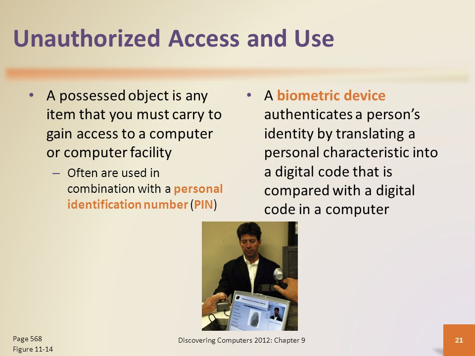 Unauthorized Access and Use A possessed object is any item that you must carry to gain access to a computer or computer facility – Often are used in combination with a personal identification number (PIN) A biometric device authenticates a person's identity by translating a personal characteristic into a digital code that is compared with a digital code in a computer Discovering Computers 2012: Chapter 921 Page 568 Figure 11-14