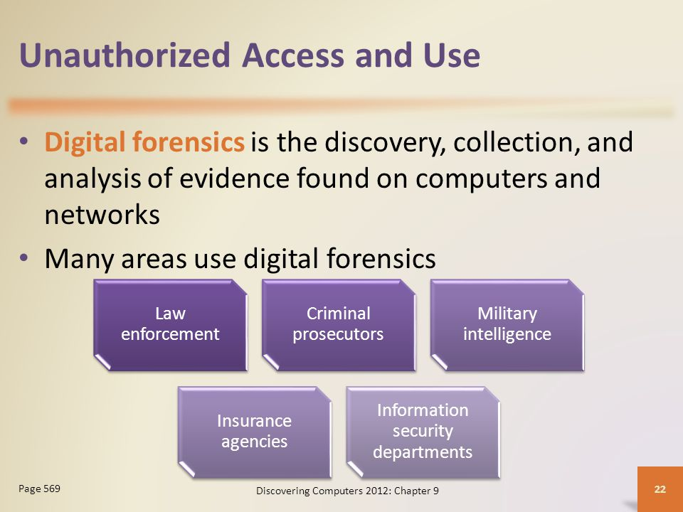 Unauthorized Access and Use Digital forensics is the discovery, collection, and analysis of evidence found on computers and networks Many areas use digital forensics Discovering Computers 2012: Chapter 9 22 Page 569 Law enforcement Criminal prosecutors Military intelligence Insurance agencies Information security departments