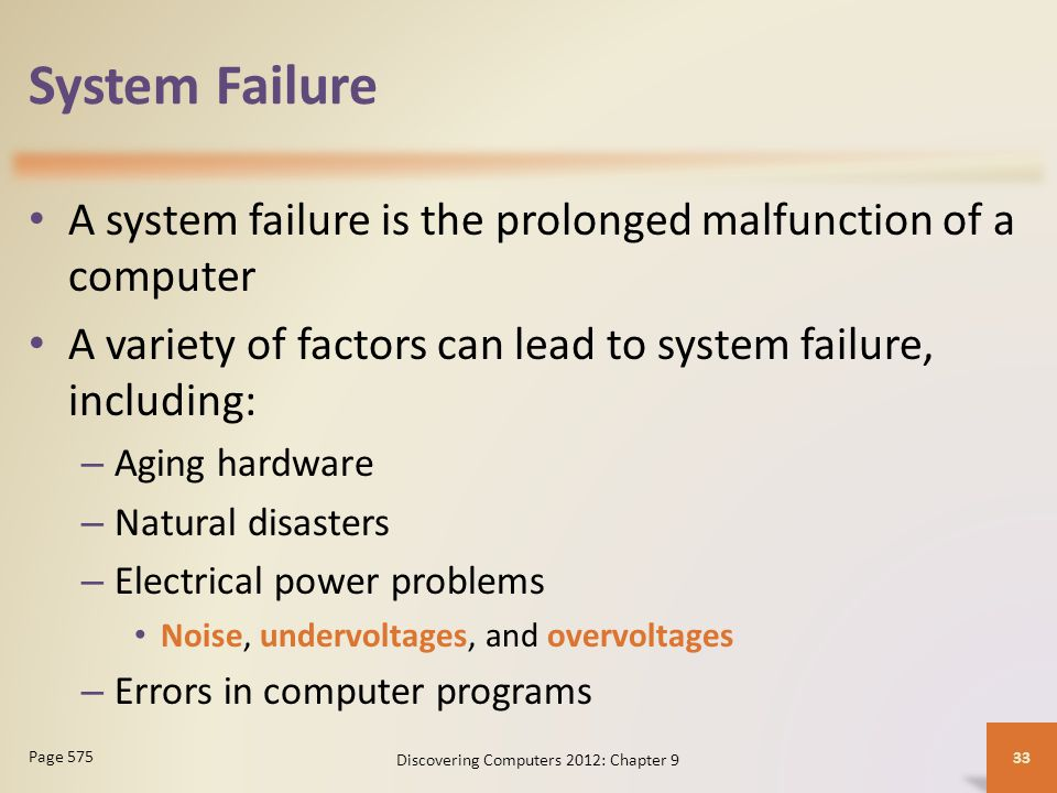 System Failure A system failure is the prolonged malfunction of a computer A variety of factors can lead to system failure, including: – Aging hardware – Natural disasters – Electrical power problems Noise, undervoltages, and overvoltages – Errors in computer programs Discovering Computers 2012: Chapter 9 33 Page 575