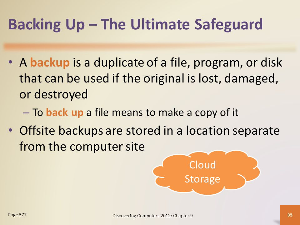 Backing Up – The Ultimate Safeguard A backup is a duplicate of a file, program, or disk that can be used if the original is lost, damaged, or destroyed – To back up a file means to make a copy of it Offsite backups are stored in a location separate from the computer site Discovering Computers 2012: Chapter 9 35 Page 577 Cloud Storage