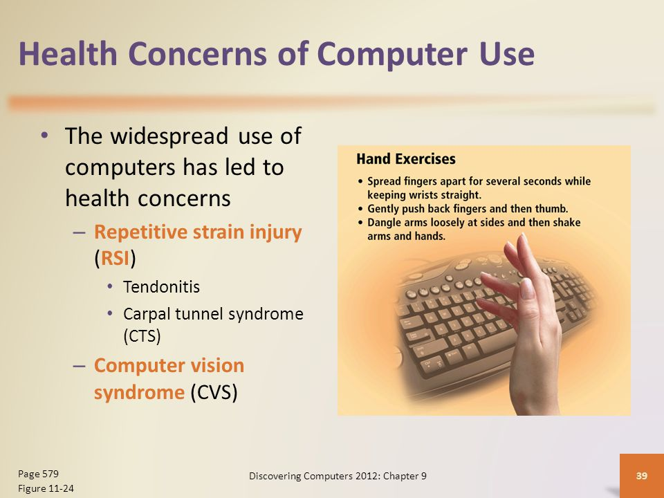 Health Concerns of Computer Use The widespread use of computers has led to health concerns – Repetitive strain injury (RSI) Tendonitis Carpal tunnel syndrome (CTS) – Computer vision syndrome (CVS) Discovering Computers 2012: Chapter 939 Page 579 Figure 11-24