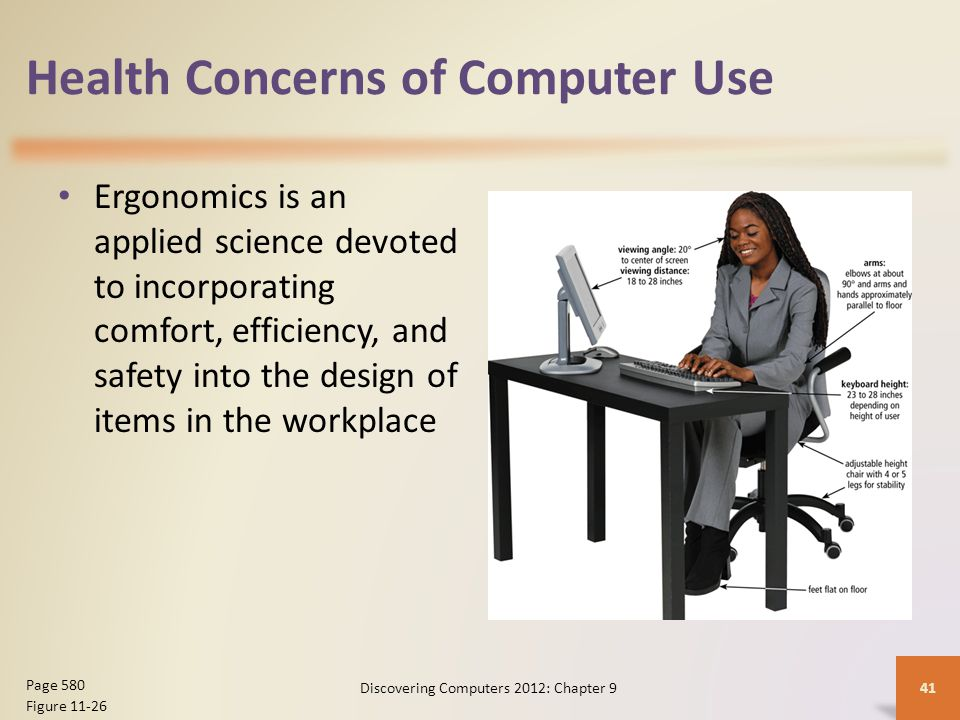Health Concerns of Computer Use Ergonomics is an applied science devoted to incorporating comfort, efficiency, and safety into the design of items in the workplace Discovering Computers 2012: Chapter 941 Page 580 Figure 11-26
