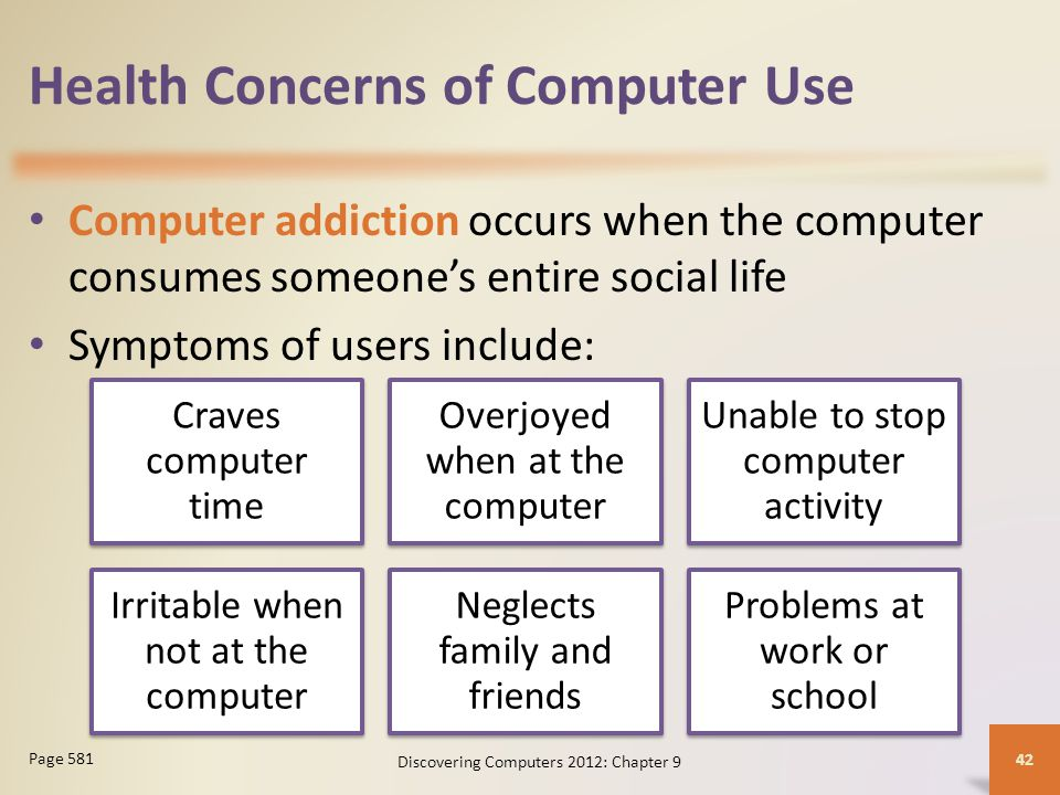 Health Concerns of Computer Use Computer addiction occurs when the computer consumes someone's entire social life Symptoms of users include: Discovering Computers 2012: Chapter 9 42 Page 581 Craves computer time Overjoyed when at the computer Unable to stop computer activity Irritable when not at the computer Neglects family and friends Problems at work or school