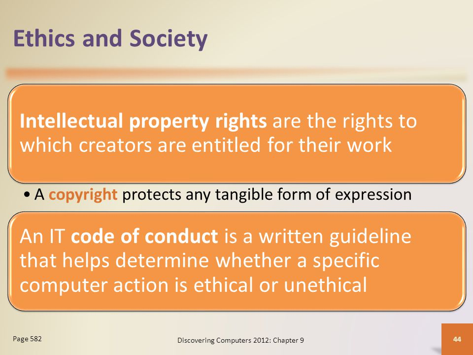 Ethics and Society Intellectual property rights are the rights to which creators are entitled for their work A copyright protects any tangible form of expression An IT code of conduct is a written guideline that helps determine whether a specific computer action is ethical or unethical Discovering Computers 2012: Chapter 9 44 Page 582
