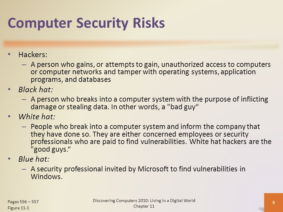 Computer Security Risks Discovering Computers 2010: Living in a Digital World Chapter 11 5 Pages 556 – 557 Figure 11-1 Hackers: – A person who gains, or attempts to gain, unauthorized access to computers or computer networks and tamper with operating systems, application programs, and databases Black hat: – A person who breaks into a computer system with the purpose of inflicting damage or stealing data.
