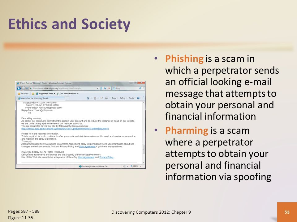 Ethics and Society Phishing is a scam in which a perpetrator sends an official looking e-mail message that attempts to obtain your personal and financial information Pharming is a scam where a perpetrator attempts to obtain your personal and financial information via spoofing Discovering Computers 2012: Chapter 953 Pages 587 - 588 Figure 11-35