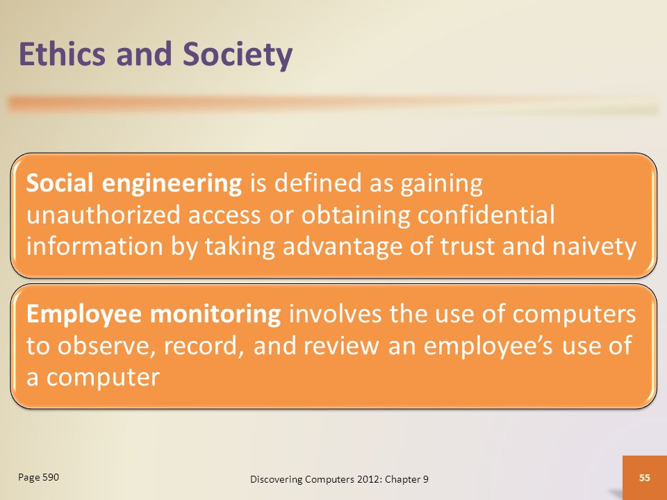 Ethics and Society Social engineering is defined as gaining unauthorized access or obtaining confidential information by taking advantage of trust and naivety Employee monitoring involves the use of computers to observe, record, and review an employee's use of a computer Discovering Computers 2012: Chapter 9 55 Page 590