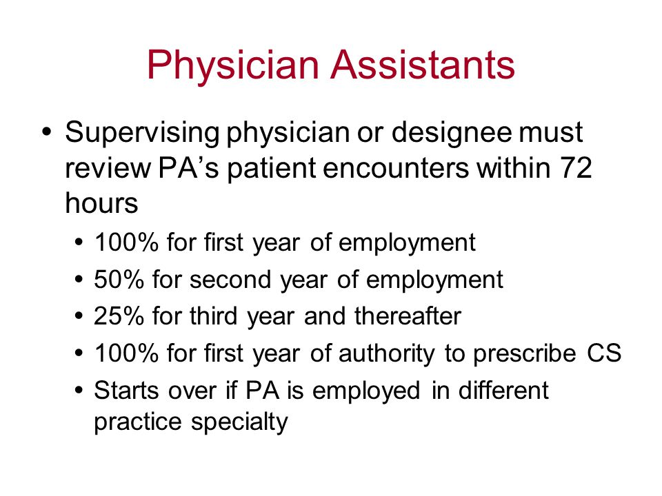Physician Assistants  Supervising physician or designee must review PA's patient encounters within 72 hours  100% for first year of employment  50% for second year of employment  25% for third year and thereafter  100% for first year of authority to prescribe CS  Starts over if PA is employed in different practice specialty