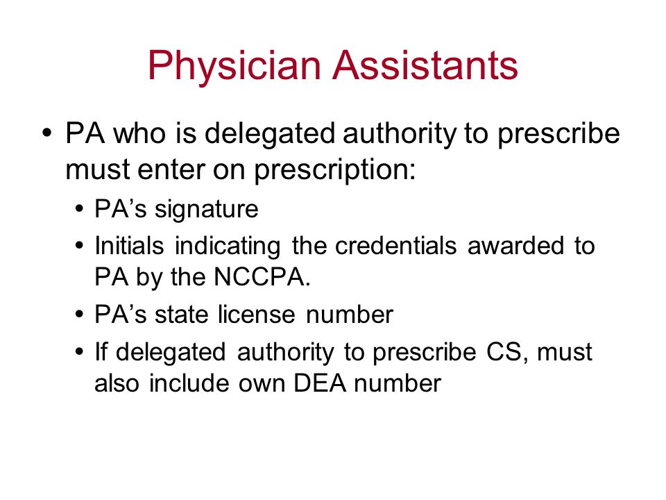 Physician Assistants  PA who is delegated authority to prescribe must enter on prescription:  PA's signature  Initials indicating the credentials awarded to PA by the NCCPA.