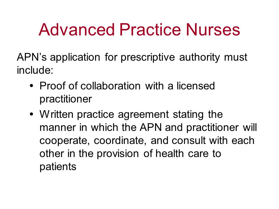Advanced Practice Nurses APN's application for prescriptive authority must include:  Proof of collaboration with a licensed practitioner  Written practice agreement stating the manner in which the APN and practitioner will cooperate, coordinate, and consult with each other in the provision of health care to patients