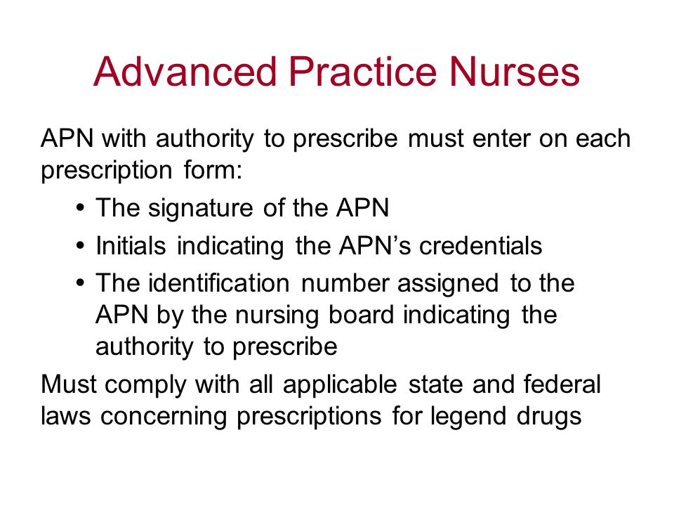 Advanced Practice Nurses APN with authority to prescribe must enter on each prescription form:  The signature of the APN  Initials indicating the APN's credentials  The identification number assigned to the APN by the nursing board indicating the authority to prescribe Must comply with all applicable state and federal laws concerning prescriptions for legend drugs