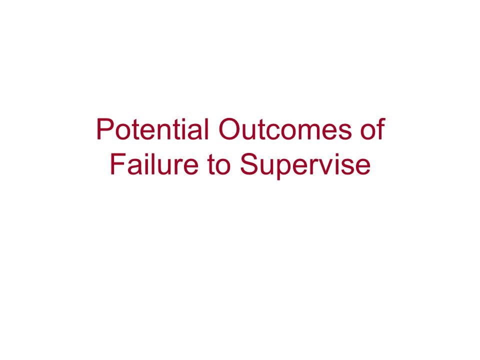 Potential Outcomes of Failure to Supervise
