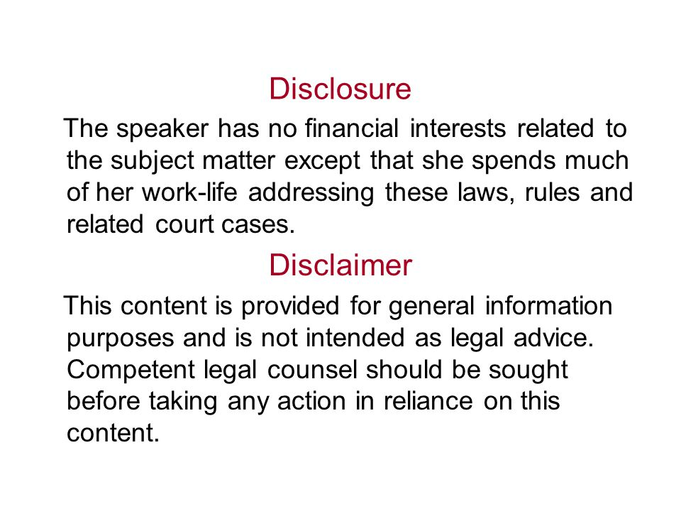 Disclosure The speaker has no financial interests related to the subject matter except that she spends much of her work-life addressing these laws, rules and related court cases.